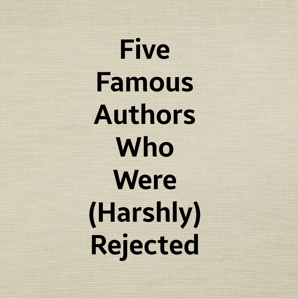 Five Famous Writers Who Were (Harshly) Rejected